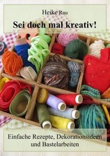 Heike Rau Sei doch mal kreativ! - Einfache Rezepte, Dekorationsideen und Bastelarbeiten