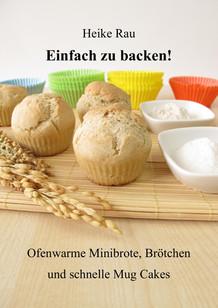 Heike Rau: Einfach zu backen! - Ofenwarme Minibrote, Brötchen und schnelle Mug Cakes