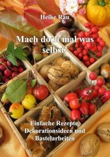 Heike Rau: Mach doch mal was selbst!  - Einfache Rezepte, Dekorationsideen und Bastelarbeiten