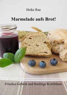 Heike Rau Marmelade aufs Brot Frisches Gebäck und fruchtige Konfitüren Brot backen Marmelade kochen Konfitüre Brötchen Frühstück