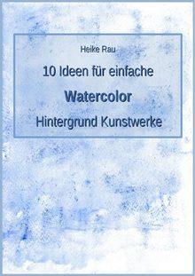 Heike Rau, 10 Ideen für einfache Aquarell Hintergrund Kunstwerke, Zeichnen, Malen, Aquarellbuntstifte, Wasserfarbe, Wachsmalkreide, Wachsmalstifte, wasservermalbare, kreativ