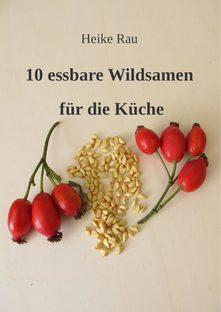 Heike Rau, 10 essbare Wildsamen für die Küche, Samen, wilde Samen, Kräuter, Wildkräuter, Pflanzensamen, Wegerichsamen, Hagebuttenkerne, Hirtentäschel, Knoblauchsrauke, sammeln