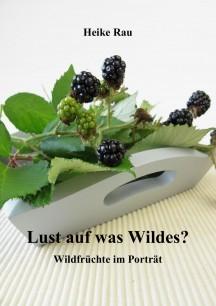 Bildband Heike Rau: Lust auf was Wildes? Wildfrüchte im Porträt