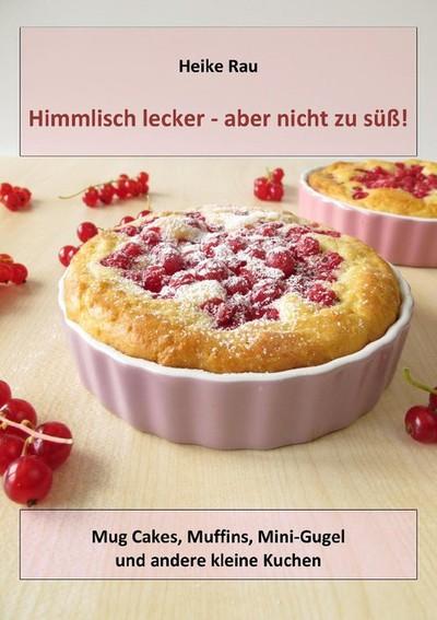 Heike Rau: Himmlisch lecker - aber nicht zu süß! Mug Cakes, Muffins, Minigugel und andere kleine Kuchen Kochbuch Backbuch