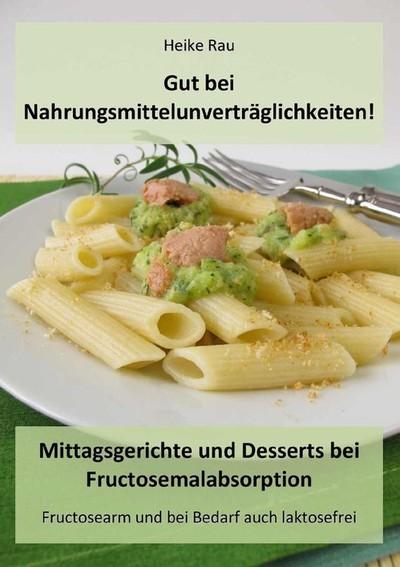 Heike Rau: Gut bei Nahrungsmittelunverträglichkeiten - Mittagsgerichte und Desserts bei Fructosemalabsorption
