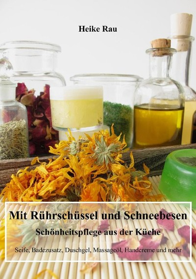 Heike Rau: Mit Rührschüssel und Schneebesen - Schönheitspflege aus der Küche